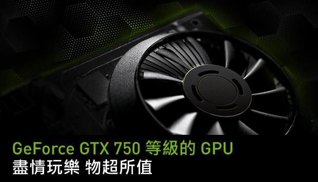 GeForce GTX 750 等級的 GPU – 現在熱賣中